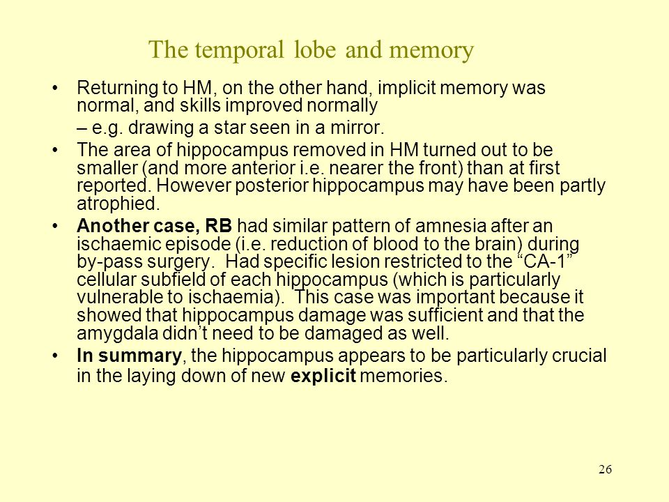 26 The temporal lobe and memory Returning to HM, on the other hand, implicit memory was normal, and skills improved normally – e.g. drawing a star see