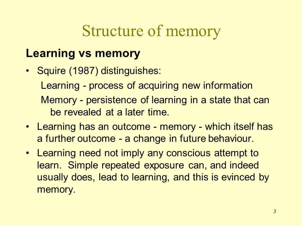 4 Structure of memory: encoding Encoding is divided into acquisition (registration) and consolidation Storage creates and maintains a permanent record Retrieval uses stored information to create a conscious representation, or to execute a learned behaviour.