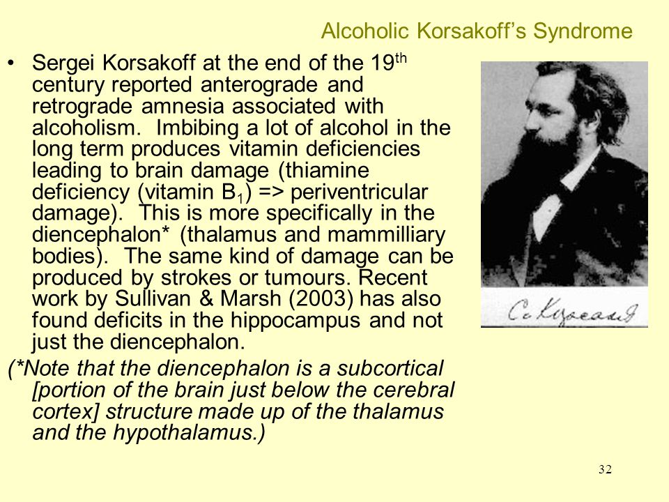 32 Alcoholic Korsakoff's Syndrome Sergei Korsakoff at the end of the 19 th century reported anterograde and retrograde amnesia associated with alcohol