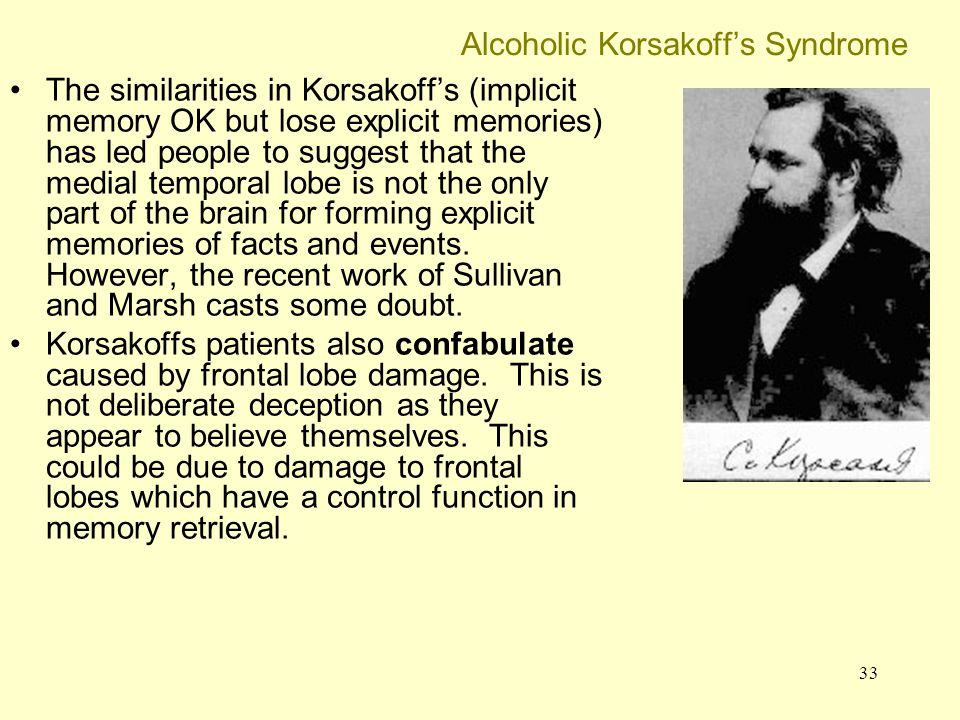 33 Alcoholic Korsakoff's Syndrome The similarities in Korsakoff's (implicit memory OK but lose explicit memories) has led people to suggest that the m