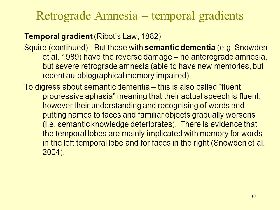 37 Retrograde Amnesia – temporal gradients Temporal gradient (Ribot's Law, 1882) Squire (continued): But those with semantic dementia (e.g. Snowden et