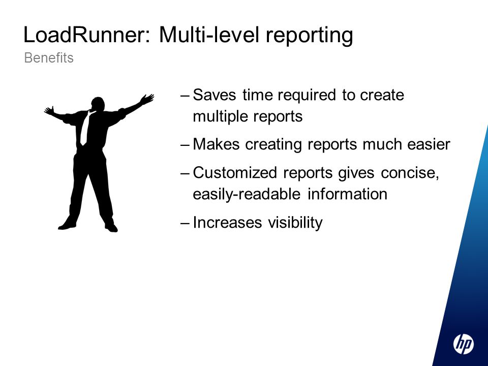 –Saves time required to create multiple reports –Makes creating reports much easier –Customized reports gives concise, easily-readable information –Increases visibility Benefits LoadRunner: Multi-level reporting