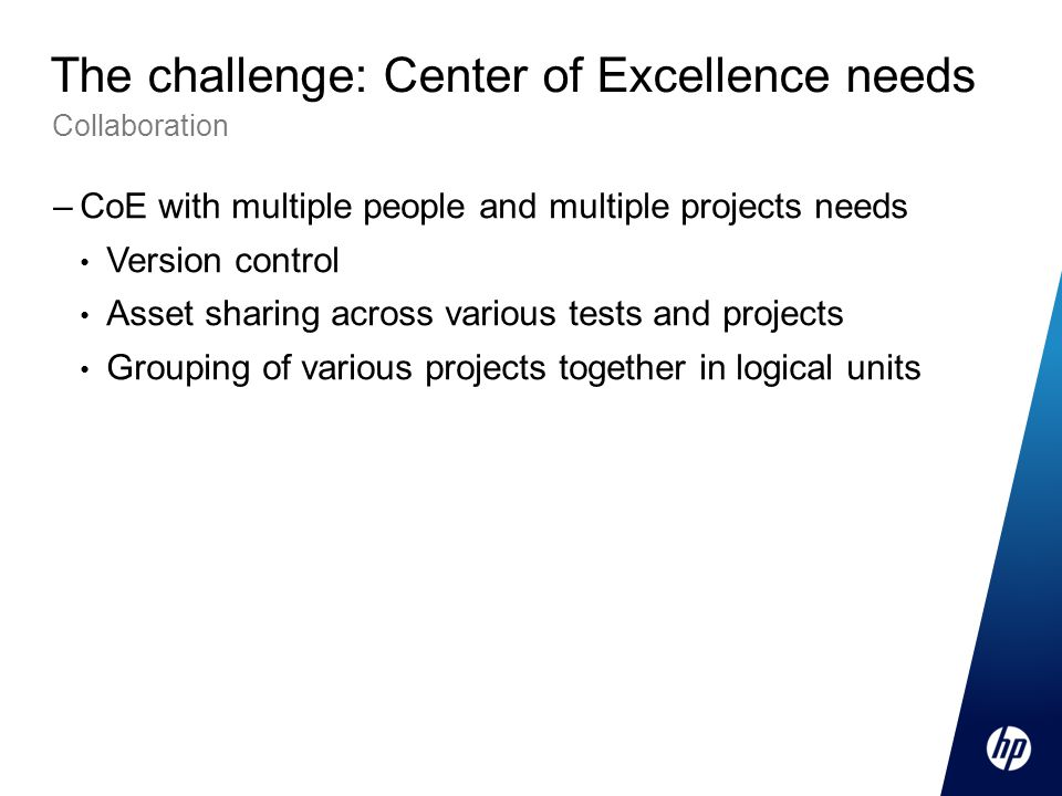 –CoE with multiple people and multiple projects needs Version control Asset sharing across various tests and projects Grouping of various projects together in logical units Collaboration The challenge: Center of Excellence needs