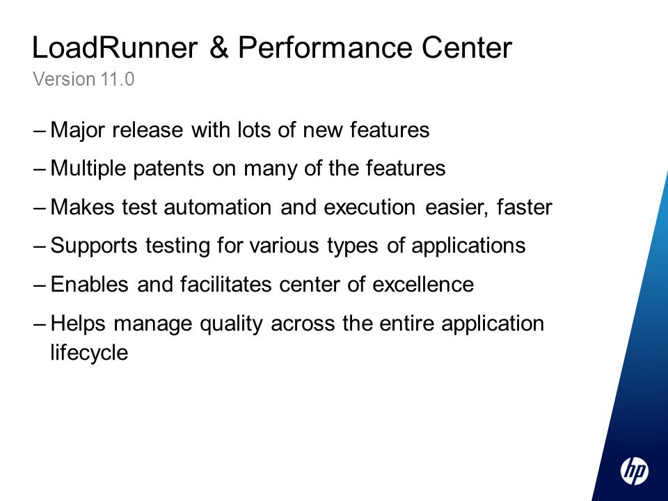 –Major release with lots of new features –Multiple patents on many of the features –Makes test automation and execution easier, faster –Supports testing for various types of applications –Enables and facilitates center of excellence –Helps manage quality across the entire application lifecycle Version 11.0 LoadRunner & Performance Center
