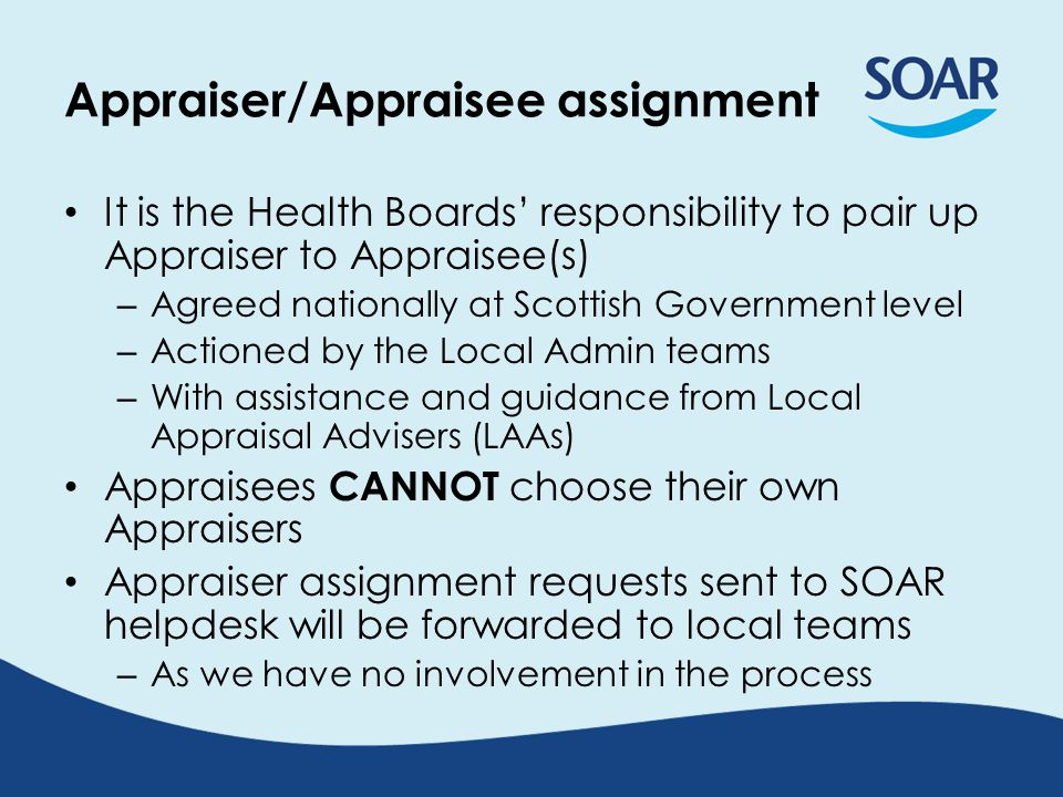 Appraiser/Appraisee assignment It is the Health Boards' responsibility to pair up Appraiser to Appraisee(s) – Agreed nationally at Scottish Government level – Actioned by the Local Admin teams – With assistance and guidance from Local Appraisal Advisers (LAAs) Appraisees CANNOT choose their own Appraisers Appraiser assignment requests sent to SOAR helpdesk will be forwarded to local teams – As we have no involvement in the process