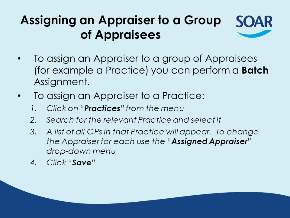 Assigning an Appraiser to a Group of Appraisees To assign an Appraiser to a group of Appraisees (for example a Practice) you can perform a Batch Assignment.