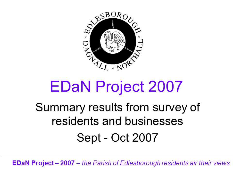 EDaN Project – 2007 – the Parish of Edlesborough residents air their views EDaN Project 2007 Summary results from survey of residents and businesses Sept - Oct 2007