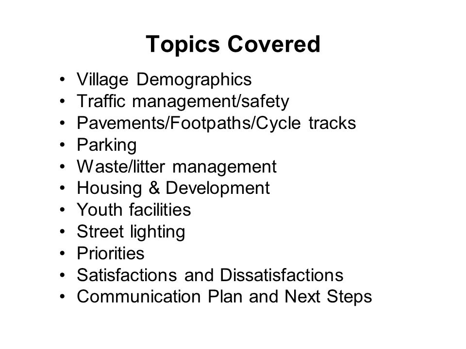 Topics Covered Village Demographics Traffic management/safety Pavements/Footpaths/Cycle tracks Parking Waste/litter management Housing & Development Youth facilities Street lighting Priorities Satisfactions and Dissatisfactions Communication Plan and Next Steps