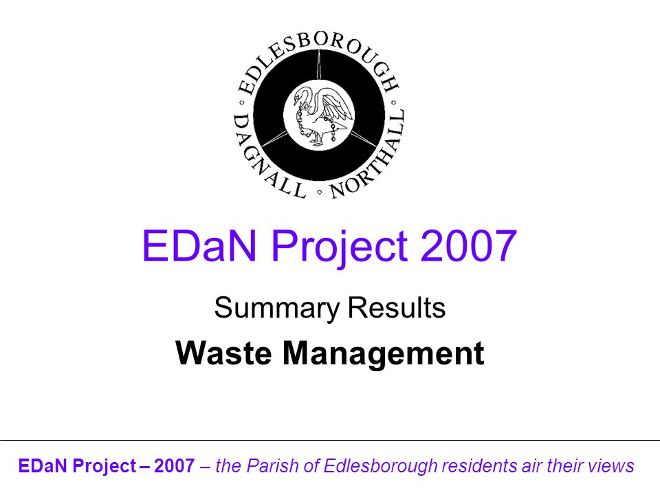 EDaN Project – 2007 – the Parish of Edlesborough residents air their views EDaN Project 2007 Summary Results Waste Management