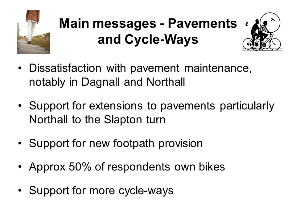 Main messages - Pavements and Cycle-Ways Dissatisfaction with pavement maintenance, notably in Dagnall and Northall Support for extensions to pavements particularly Northall to the Slapton turn Support for new footpath provision Approx 50% of respondents own bikes Support for more cycle-ways