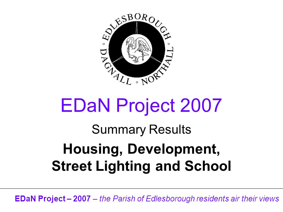 EDaN Project – 2007 – the Parish of Edlesborough residents air their views EDaN Project 2007 Summary Results Housing, Development, Street Lighting and School