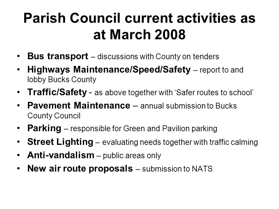 Parish Council current activities as at March 2008 Bus transport – discussions with County on tenders Highways Maintenance/Speed/Safety – report to and lobby Bucks County Traffic/Safety - as above together with 'Safer routes to school' Pavement Maintenance – annual submission to Bucks County Council Parking – responsible for Green and Pavilion parking Street Lighting – evaluating needs together with traffic calming Anti-vandalism – public areas only New air route proposals – submission to NATS