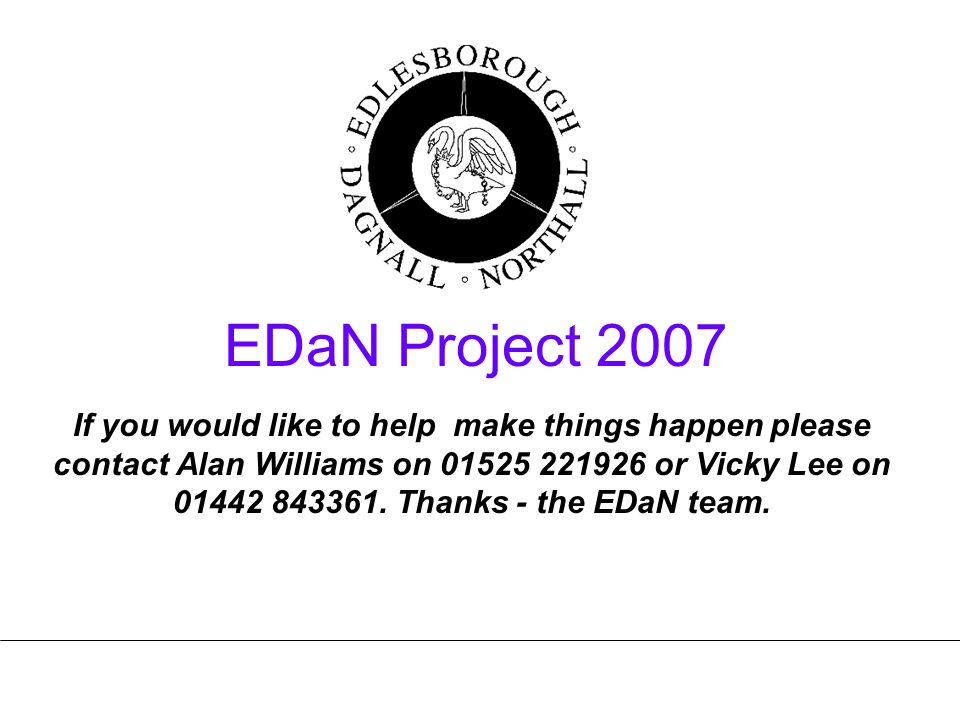 EDaN Project 2007 If you would like to help make things happen please contact Alan Williams on 01525 221926 or Vicky Lee on 01442 843361.