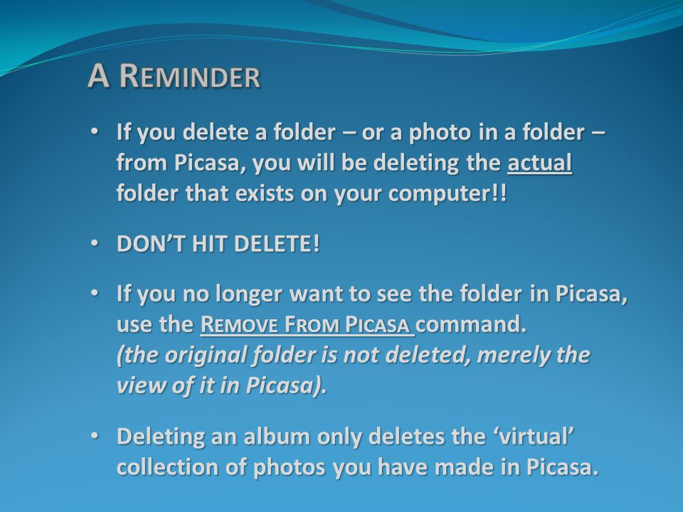 If you delete a folder – or a photo in a folder – from Picasa, you will be deleting the actual folder that exists on your computer!! If you delete a f
