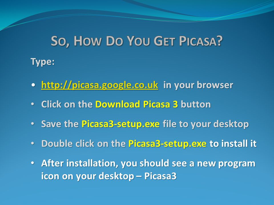 Type: http://picasa.google.co.uk in your browserhttp://picasa.google.co.uk in your browserhttp://picasa.google.co.uk Click on the Download Picasa 3 button Click on the Download Picasa 3 button Save the Picasa3-setup.exe file to your desktop Save the Picasa3-setup.exe file to your desktop Double click on the Picasa3-setup.exe to install it Double click on the Picasa3-setup.exe to install it After installation, you should see a new program icon on your desktop – Picasa3 After installation, you should see a new program icon on your desktop – Picasa3