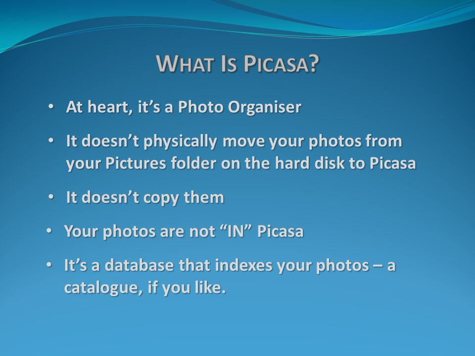 Your photos are not IN Picasa Your photos are not IN Picasa It doesn't physically move your photos from your Pictures folder on the hard disk to Picasa It doesn't physically move your photos from your Pictures folder on the hard disk to Picasa At heart, it's a Photo Organiser At heart, it's a Photo Organiser It doesn't copy them It doesn't copy them It's a database that indexes your photos – a catalogue, if you like.