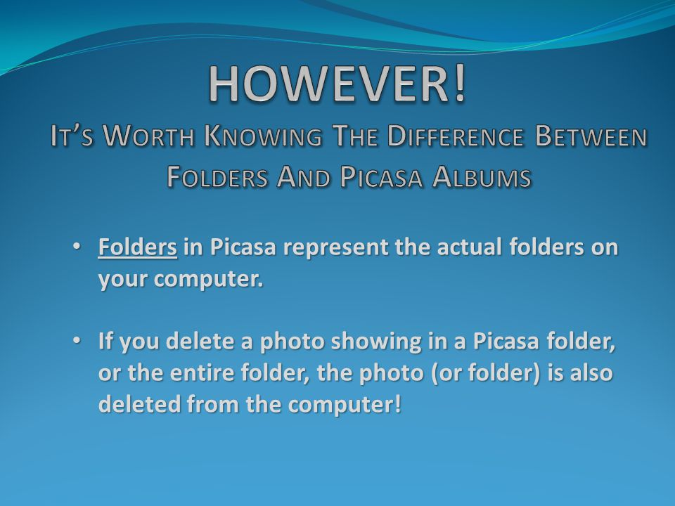 Folders in Picasa represent the actual folders on your computer. Folders in Picasa represent the actual folders on your computer. If you delete a phot