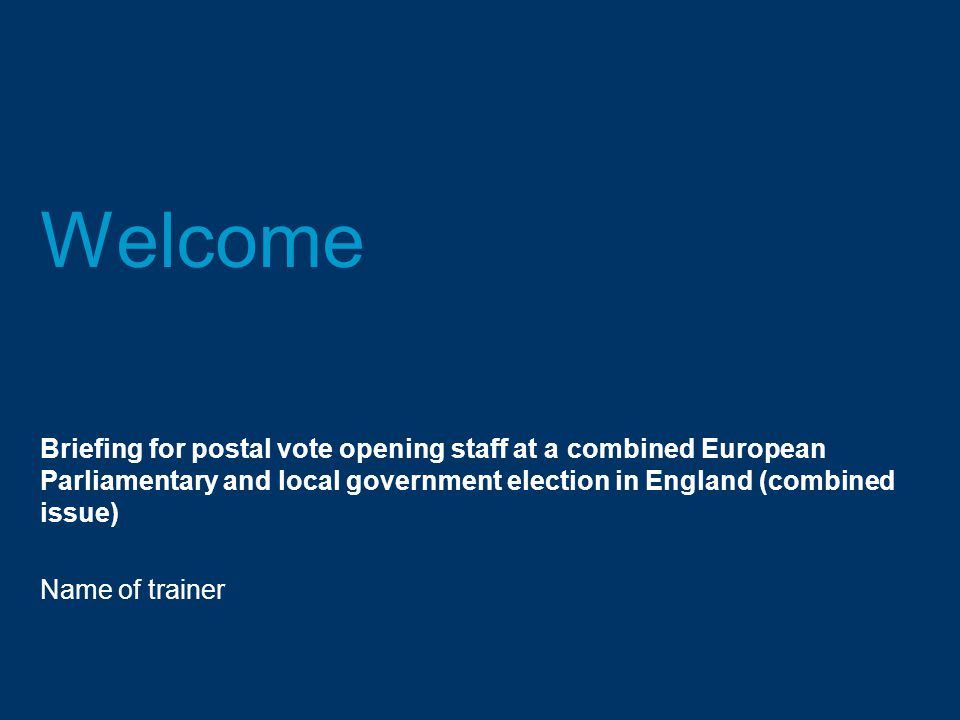 Welcome Briefing for postal vote opening staff at a combined European Parliamentary and local government election in England (combined issue) Name of trainer