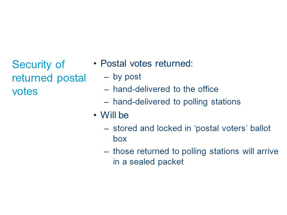 Security of returned postal votes Postal votes returned: –by post –hand-delivered to the office –hand-delivered to polling stations Will be –stored and locked in 'postal voters' ballot box –those returned to polling stations will arrive in a sealed packet