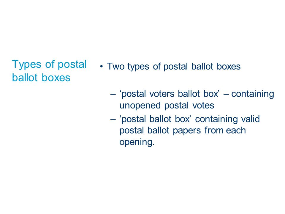 Types of postal ballot boxes Two types of postal ballot boxes –'postal voters ballot box' – containing unopened postal votes –'postal ballot box' containing valid postal ballot papers from each opening.
