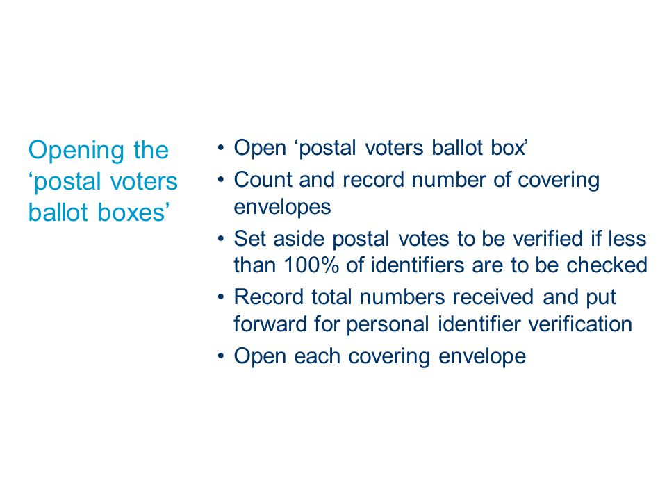 Opening the 'postal voters ballot boxes' Open 'postal voters ballot box' Count and record number of covering envelopes Set aside postal votes to be verified if less than 100% of identifiers are to be checked Record total numbers received and put forward for personal identifier verification Open each covering envelope