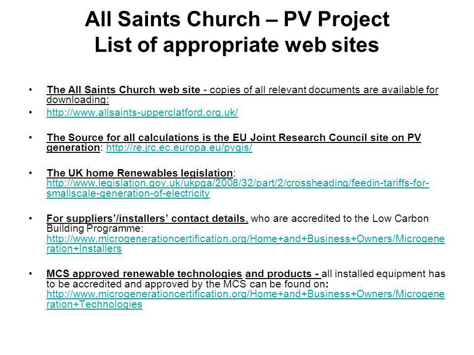 All Saints Church – PV Project List of appropriate web sites The All Saints Church web site - copies of all relevant documents are available for downloading: http://www.allsaints-upperclatford.org.uk/ The Source for all calculations is the EU Joint Research Council site on PV generation: http://re.jrc.ec.europa.eu/pvgis/http://re.jrc.ec.europa.eu/pvgis/ The UK home Renewables legislation: http://www.legislation.gov.uk/ukpga/2008/32/part/2/crossheading/feedin-tariffs-for- smallscale-generation-of-electricity http://www.legislation.gov.uk/ukpga/2008/32/part/2/crossheading/feedin-tariffs-for- smallscale-generation-of-electricity For suppliers'/installers' contact details, who are accredited to the Low Carbon Building Programme: http://www.microgenerationcertification.org/Home+and+Business+Owners/Microgene ration+Installers http://www.microgenerationcertification.org/Home+and+Business+Owners/Microgene ration+Installers MCS approved renewable technologies and products - all installed equipment has to be accredited and approved by the MCS can be found on: http://www.microgenerationcertification.org/Home+and+Business+Owners/Microgene ration+Technologies http://www.microgenerationcertification.org/Home+and+Business+Owners/Microgene ration+Technologies
