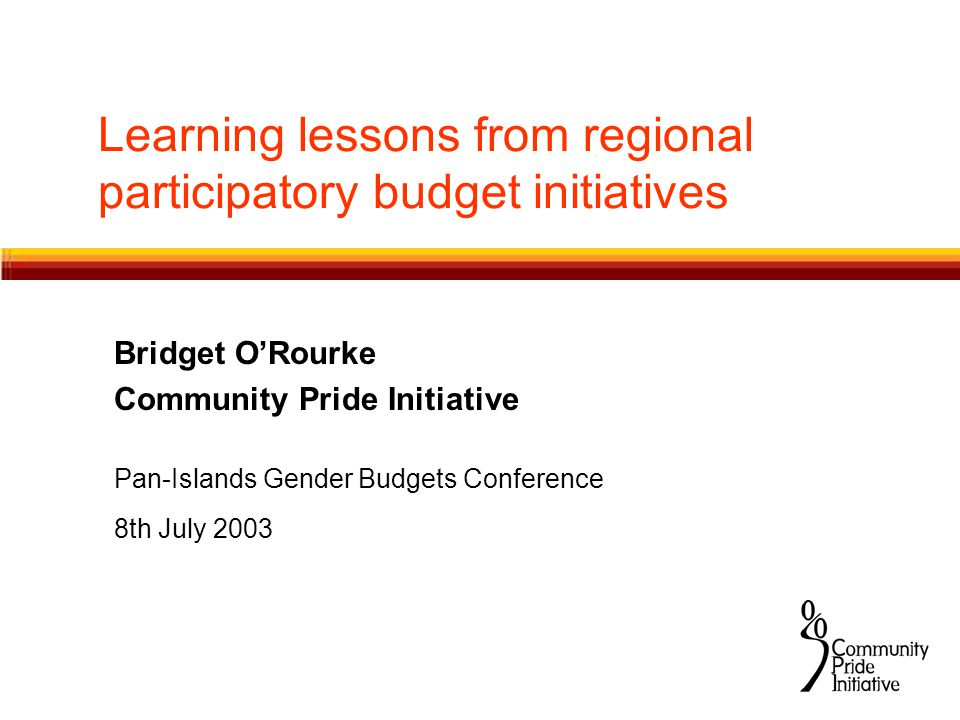 Learning lessons from regional participatory budget initiatives Bridget O'Rourke Community Pride Initiative Pan-Islands Gender Budgets Conference 8th July 2003