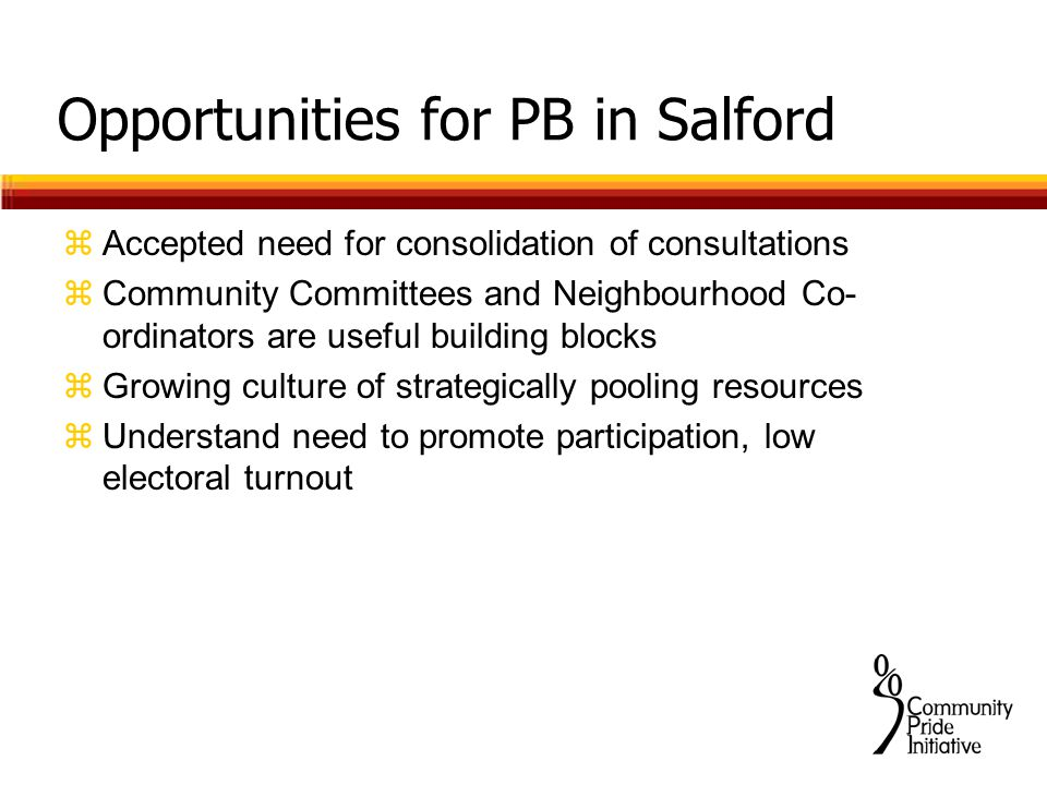 Opportunities for PB in Salford zAccepted need for consolidation of consultations zCommunity Committees and Neighbourhood Co- ordinators are useful building blocks zGrowing culture of strategically pooling resources zUnderstand need to promote participation, low electoral turnout