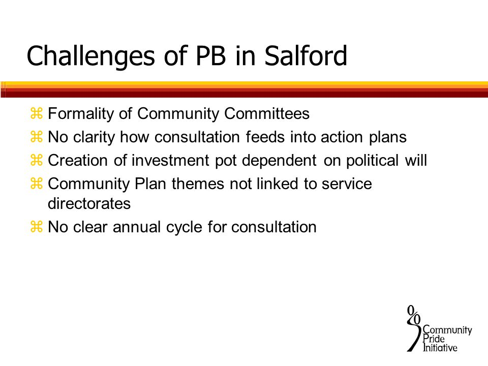 Challenges of PB in Salford zFormality of Community Committees zNo clarity how consultation feeds into action plans zCreation of investment pot dependent on political will zCommunity Plan themes not linked to service directorates zNo clear annual cycle for consultation