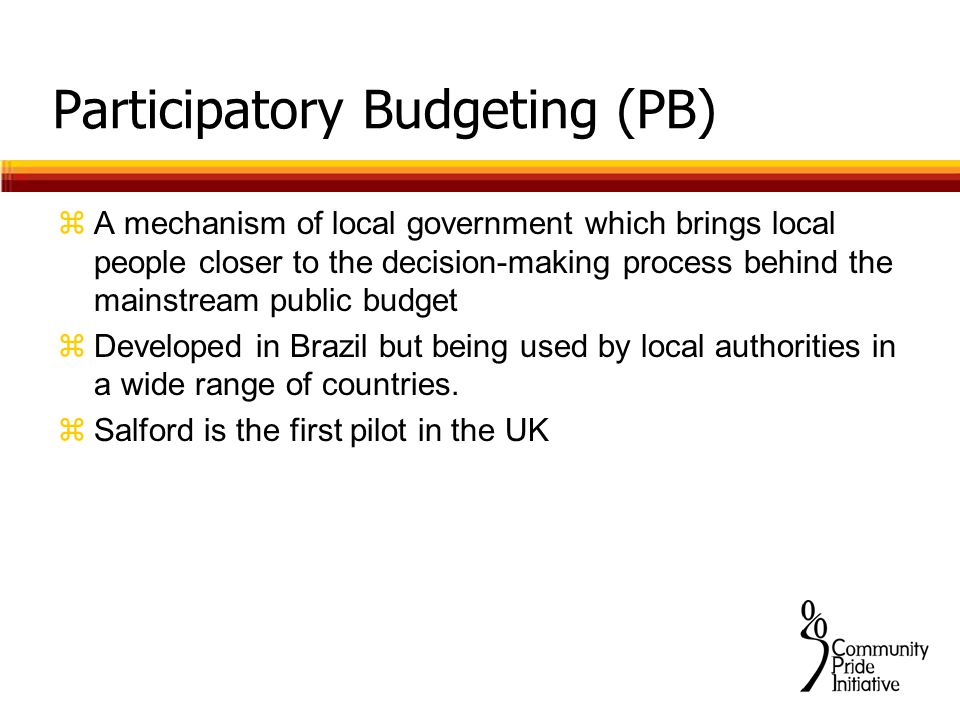 Participatory Budgeting (PB) zA mechanism of local government which brings local people closer to the decision-making process behind the mainstream public budget zDeveloped in Brazil but being used by local authorities in a wide range of countries.