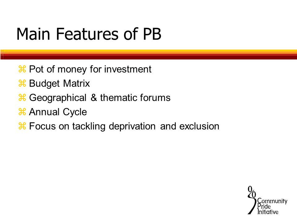 Main Features of PB zPot of money for investment zBudget Matrix zGeographical & thematic forums zAnnual Cycle zFocus on tackling deprivation and exclusion