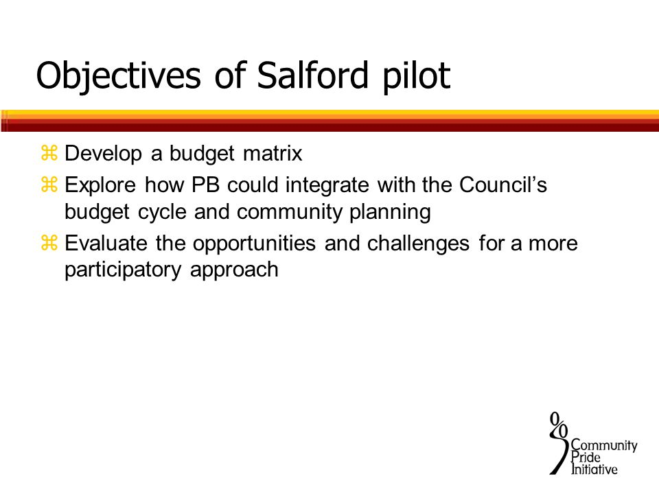 Objectives of Salford pilot zDevelop a budget matrix zExplore how PB could integrate with the Council's budget cycle and community planning zEvaluate the opportunities and challenges for a more participatory approach
