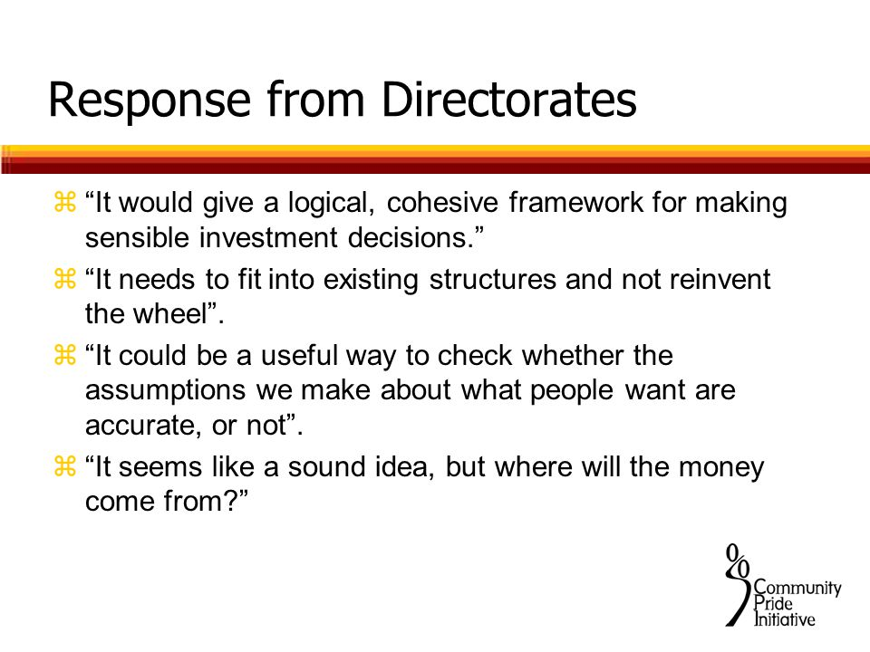Response from Directorates z It would give a logical, cohesive framework for making sensible investment decisions. z It needs to fit into existing structures and not reinvent the wheel .