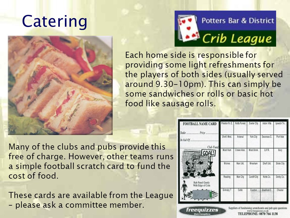 Catering Each home side is responsible for providing some light refreshments for the players of both sides (usually served around 9.30-10pm).