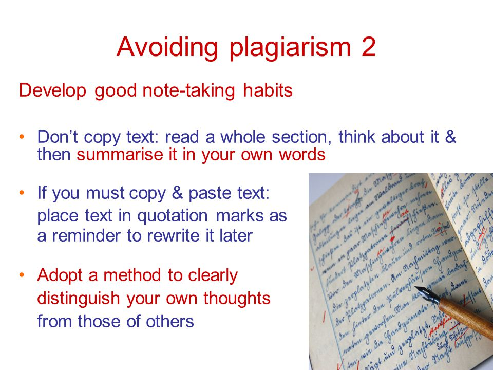 Avoiding plagiarism 2 Develop good note-taking habits Don't copy text: read a whole section, think about it & then summarise it in your own words If you must copy & paste text: place text in quotation marks as a reminder to rewrite it later Adopt a method to clearly distinguish your own thoughts from those of others