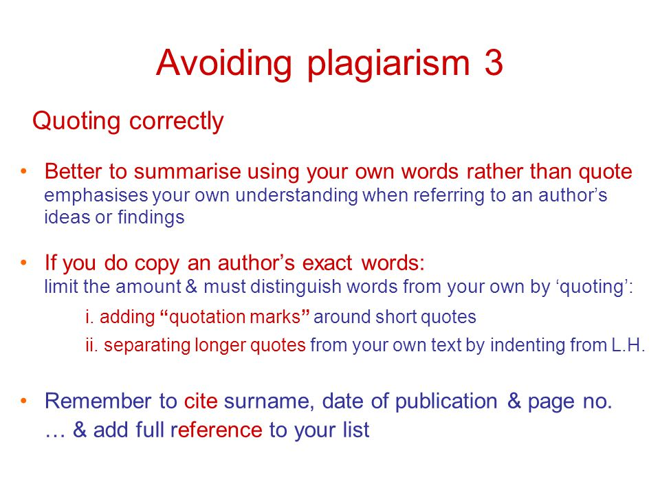 Avoiding plagiarism 3 Quoting correctly Better to summarise using your own words rather than quote emphasises your own understanding when referring to an author's ideas or findings If you do copy an author's exact words: limit the amount & must distinguish words from your own by 'quoting': i.