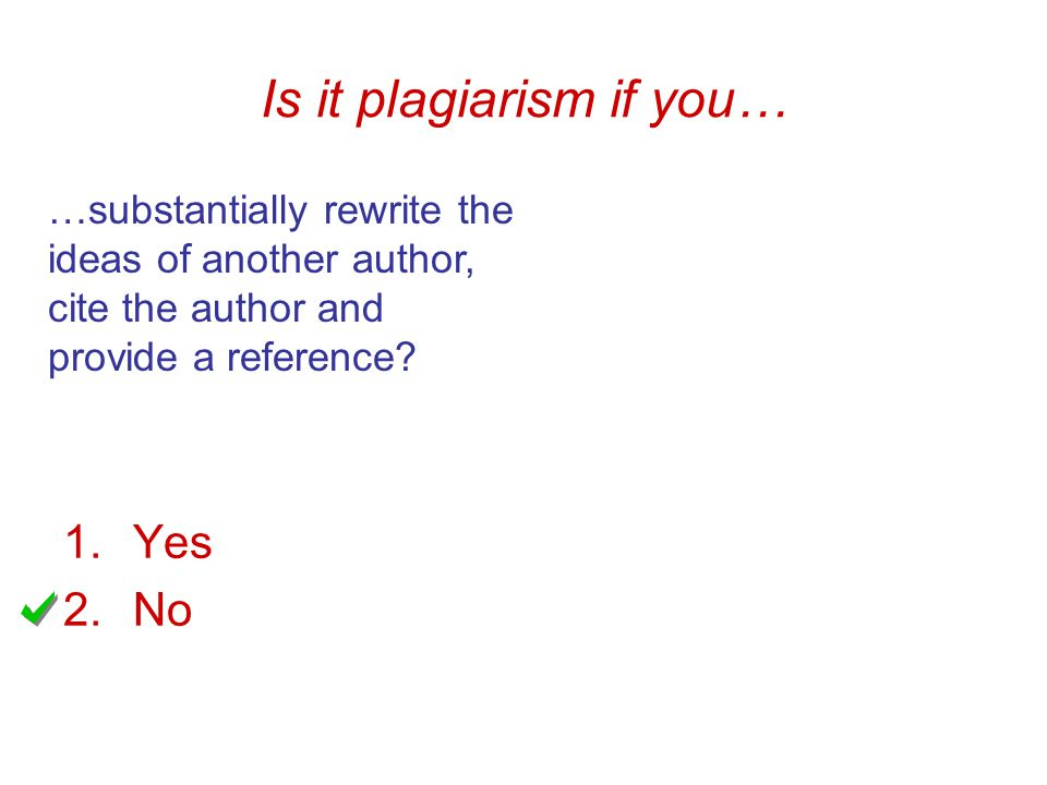 Is it plagiarism if you… …substantially rewrite the ideas of another author, cite the author and provide a reference.