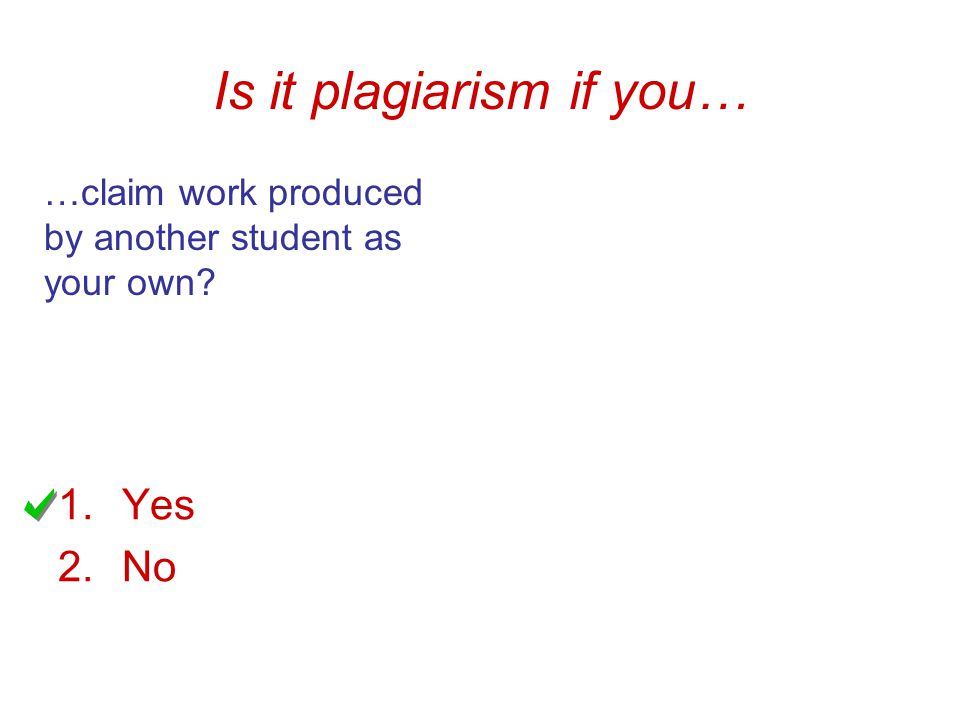 Is it plagiarism if you… …claim work produced by another student as your own 1.Yes 2.No