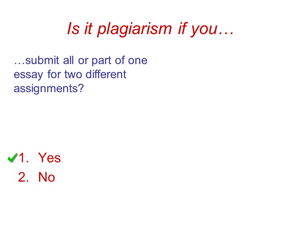 Is it plagiarism if you… …submit all or part of one essay for two different assignments 1.Yes 2.No