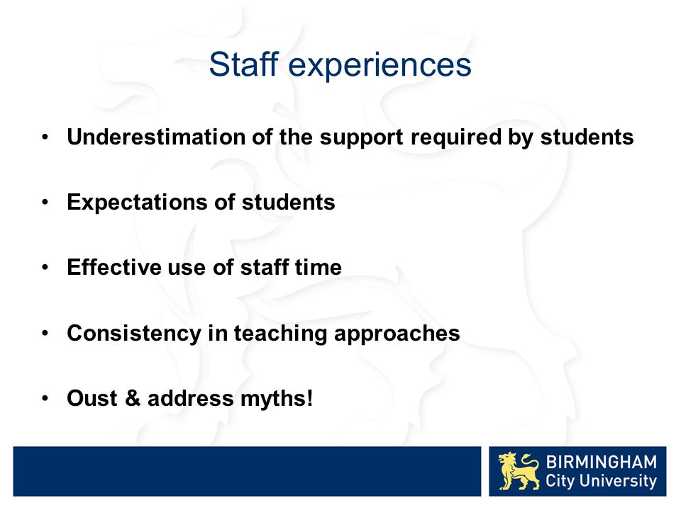 Staff experiences Underestimation of the support required by students Expectations of students Effective use of staff time Consistency in teaching approaches Oust & address myths!