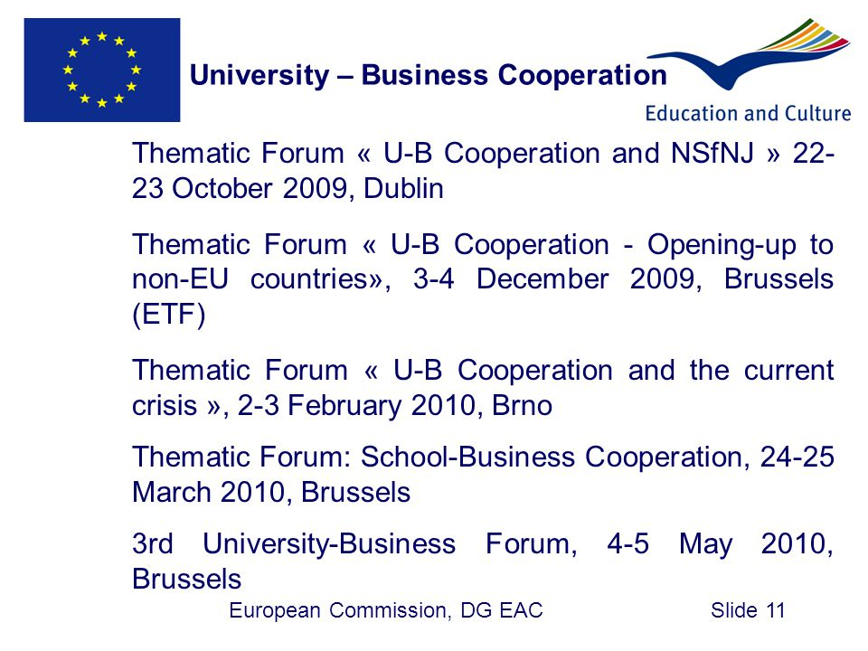 European Commission, DG EACSlide 11 Thematic Forum « U-B Cooperation and NSfNJ » 22- 23 October 2009, Dublin Thematic Forum « U-B Cooperation - Opening-up to non-EU countries», 3-4 December 2009, Brussels (ETF) Thematic Forum « U-B Cooperation and the current crisis », 2-3 February 2010, Brno Thematic Forum: School-Business Cooperation, 24-25 March 2010, Brussels 3rd University-Business Forum, 4-5 May 2010, Brussels University – Business Cooperation