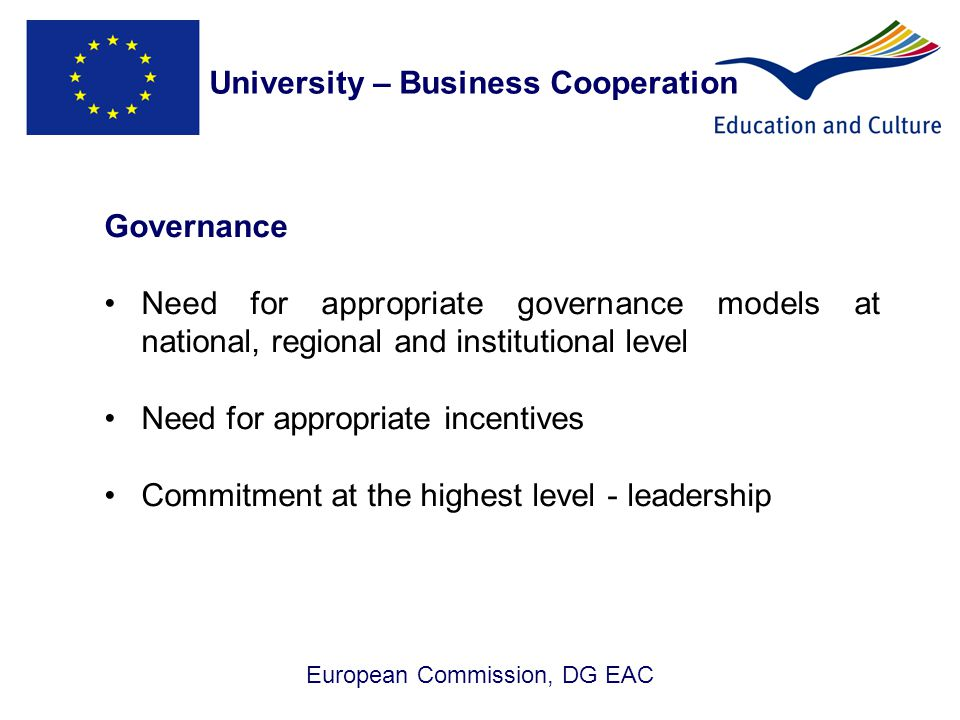 European Commission, DG EAC Governance Need for appropriate governance models at national, regional and institutional level Need for appropriate incentives Commitment at the highest level - leadership University – Business Cooperation