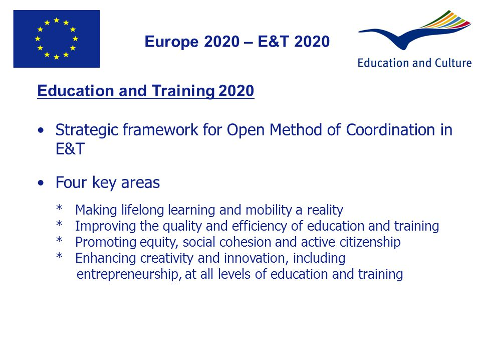 Education and Training 2020 Strategic framework for Open Method of Coordination in E&T Four key areas * Making lifelong learning and mobility a reality * Improving the quality and efficiency of education and training * Promoting equity, social cohesion and active citizenship * Enhancing creativity and innovation, including entrepreneurship, at all levels of education and training 4 Europe 2020 – E&T 2020