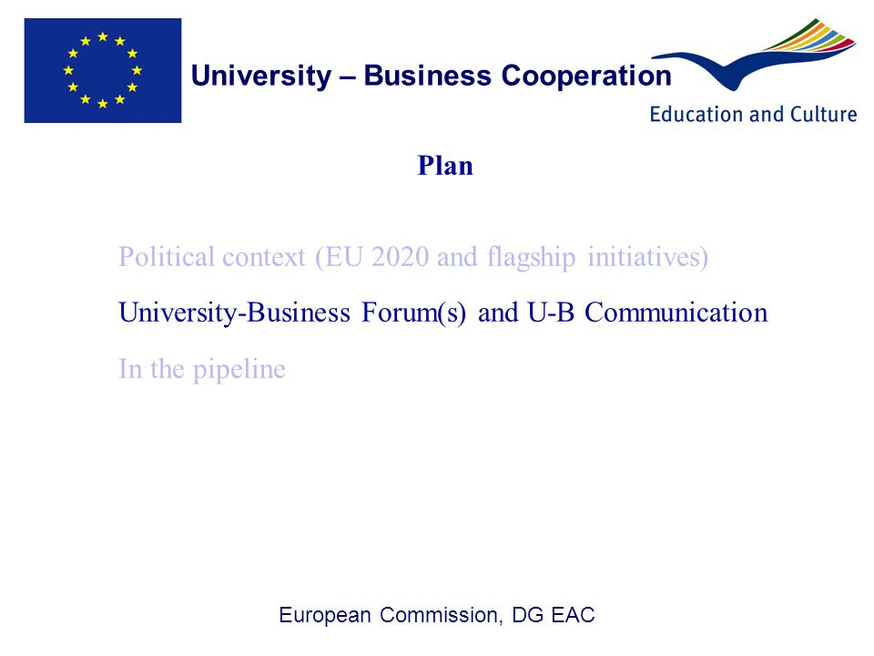 European Commission, DG EAC Plan Political context (EU 2020 and flagship initiatives) University-Business Forum(s) and U-B Communication In the pipeline University – Business Cooperation 5