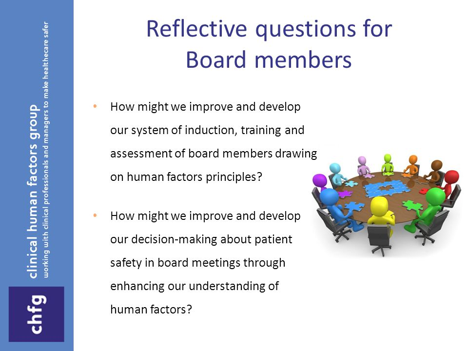 Reflective questions for Board members How might we improve and develop our system of induction, training and assessment of board members drawing on human factors principles.