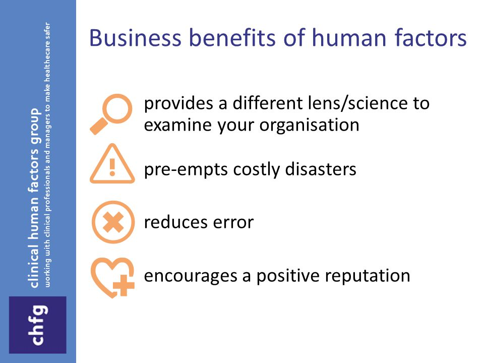 Business benefits of human factors provides a different lens/science to examine your organisation pre-empts costly disasters reduces error encourages a positive reputation