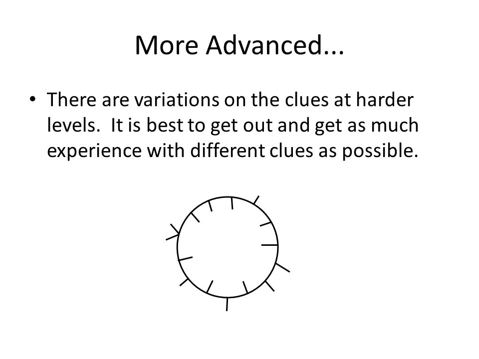 More Advanced... There are variations on the clues at harder levels. It is best to get out and get as much experience with different clues as possible