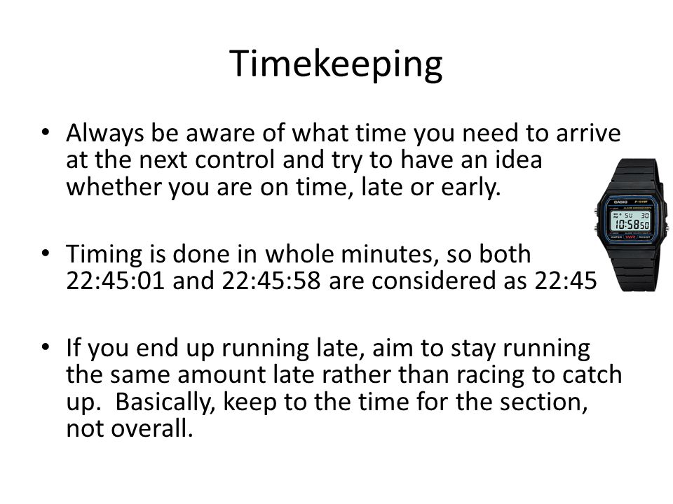 Timekeeping Always be aware of what time you need to arrive at the next control and try to have an idea whether you are on time, late or early. Timing