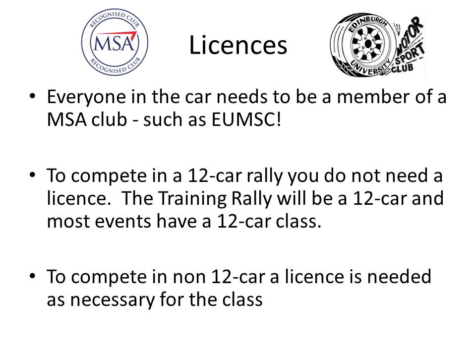Licences Everyone in the car needs to be a member of a MSA club - such as EUMSC! To compete in a 12-car rally you do not need a licence. The Training