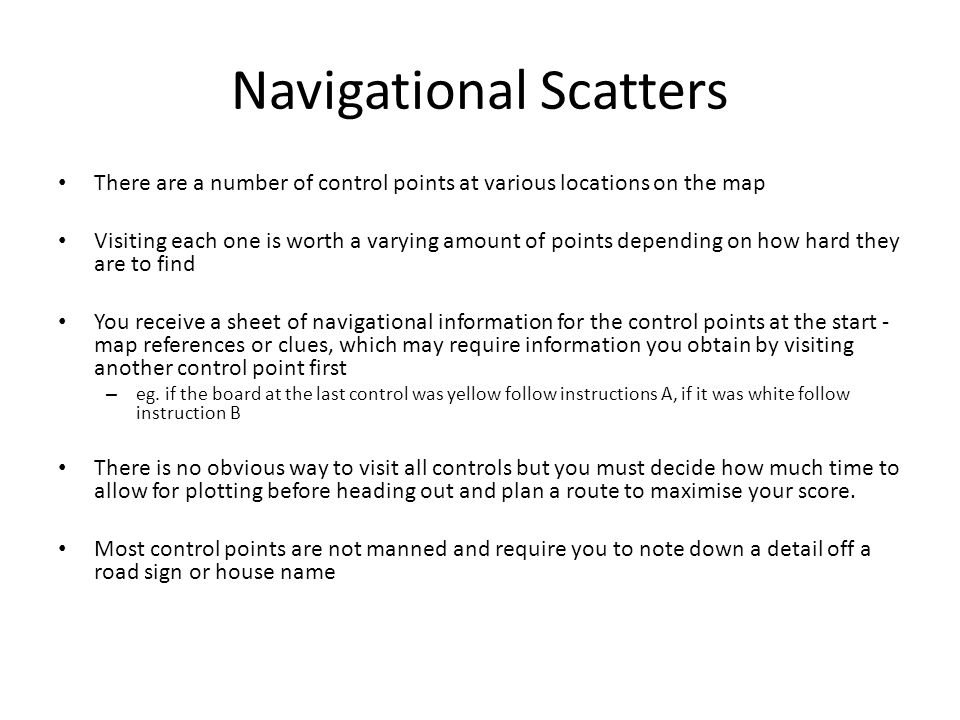 Navigational Scatters There are a number of control points at various locations on the map Visiting each one is worth a varying amount of points depen